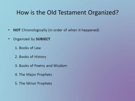 How is the Old Testament Organized? NOT Chronologically (in order of when it happened) Organized by SUBJECT 1. Books of Law 2. Books of History 3. Books.