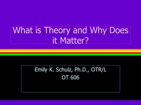 What is Theory and Why Does it Matter? Emily K. Schulz, Ph.D., OTR/L OT 606.