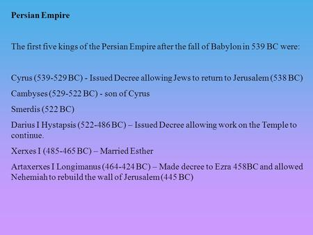 Persian Empire The first five kings of the Persian Empire after the fall of Babylon in 539 BC were: Cyrus (539-529 BC) - Issued Decree allowing Jews to.
