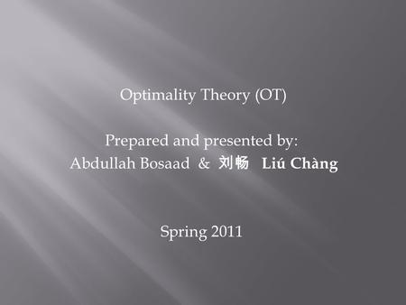 Optimality Theory (OT) Prepared and presented by: Abdullah Bosaad & Liú Chàng Spring 2011.