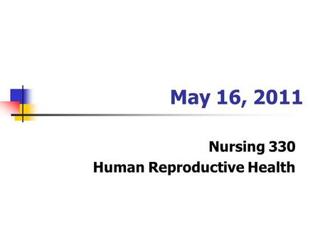 May 16, 2011 Nursing 330 Human Reproductive Health.