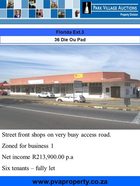 Florida Ext.3 36 Die Ou Pad www.pvaproperty.co.za Street front shops on very busy access road. Zoned for business 1 Net income R213,900.00 p.a Six tenants.