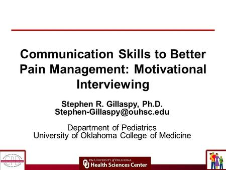 Communication Skills to Better Pain Management: Motivational Interviewing Stephen R. Gillaspy, Ph.D. Department of Pediatrics.