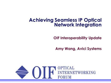Achieving Seamless IP Optical Network Integration OIF Interoperability Update Amy Wang, Avici Systems.