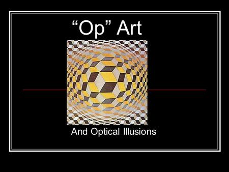Op Art And Optical Illusions. What is Op Art? Op is short for optical. Optical means having to do with the eye. As in Optometrist, optician, optics… Optical.