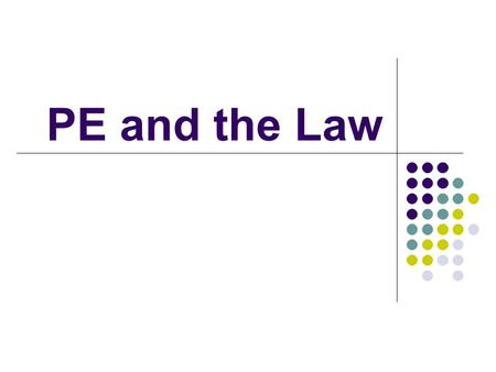 PE and the Law. How did we get where we are today? Not much case law in early 1900s In 1940s and 1950s began to deal with safety of facilities and equipment.