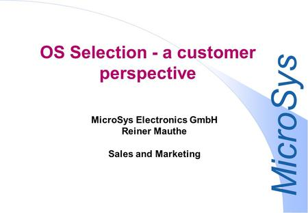 MicroSys OS Selection - a customer perspective MicroSys Electronics GmbH Reiner Mauthe Sales and Marketing.