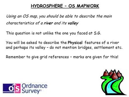 HYDROSPHERE – OS MAPWORK Using an OS map, you should be able to describe the main characteristics of a river and its valley This question is not unlike.