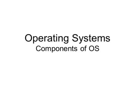 Operating Systems Components of OS. Contents System Components Operating System Services System Calls System Programs System Structure Virtual Machines.