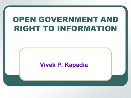 1 OPEN GOVERNMENT AND RIGHT TO INFORMATION Vivek P. Kapadia.