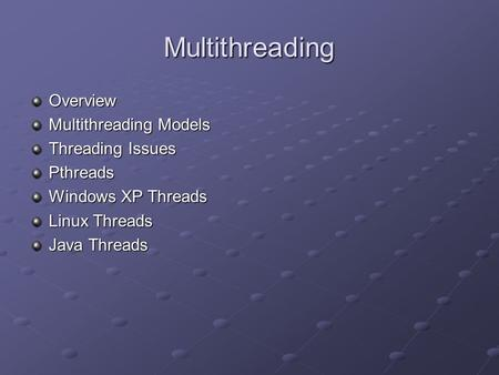 Multithreading Overview Multithreading Models Threading Issues Pthreads Windows XP Threads Linux Threads Java Threads.