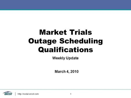 1 Market Trials Outage Scheduling Qualifications Weekly Update March 4, 2010.