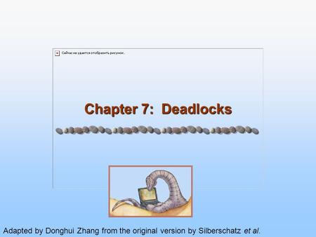 Chapter 7: Deadlocks Adapted by Donghui Zhang from the original version by Silberschatz et al.