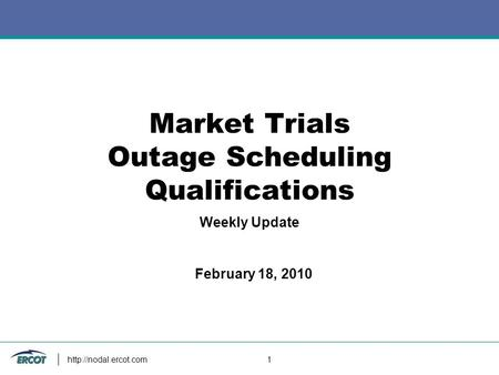 1 Market Trials Outage Scheduling Qualifications Weekly Update February 18, 2010.