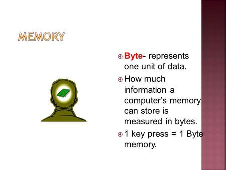 Byte- represents one unit of data. How much information a computers memory can store is measured in bytes. 1 key press = 1 Byte memory.