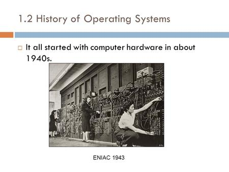 1.2 History of Operating Systems It all started with computer hardware in about 1940s. ENIAC 1943.
