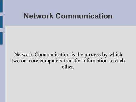 Network Communication Network Communication is the process by which two or more computers transfer information to each other.
