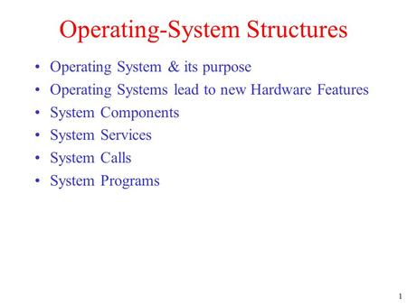 1 Operating-System Structures Operating System & its purpose Operating Systems lead to new Hardware Features System Components System Services System Calls.