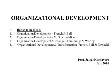 ORGANIZATIONAL DEVELOPMENT Books to be Read: 1.Organization Development – French & Bell 2.Organization Development – V. G. Kondalkar 3.Organization Development.