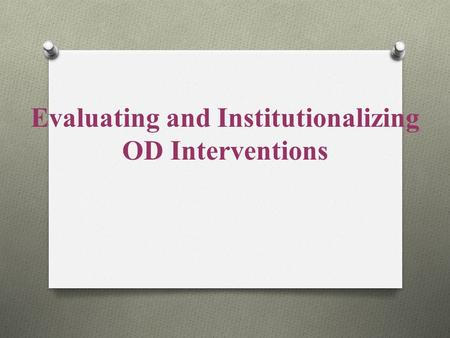 Evaluating and Institutionalizing OD Interventions.