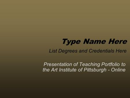 Presentation of Teaching Portfolio to the Art Institute of Pittsburgh - Online Type Name Here List Degrees and Credentials Here.