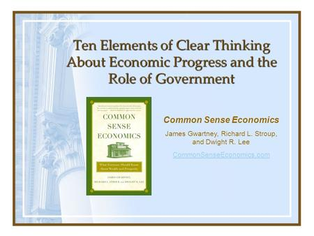 Ten Elements of Clear Thinking About Economic Progress and the Role of Government Common Sense Economics James Gwartney, Richard L. Stroup, and Dwight.
