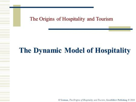 OGorman, The Origins of Hospitality and Tourism, Goodfellow Publishing © 2010 The Dynamic Model of Hospitality The Origins of Hospitality and Tourism.