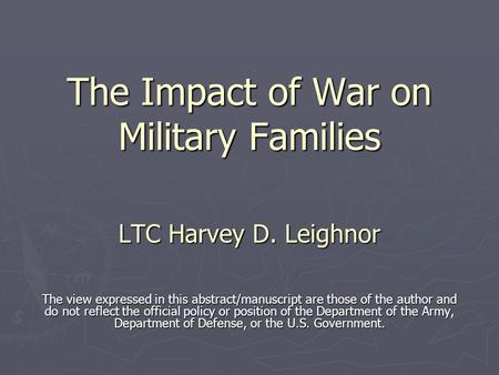 The Impact of War on Military Families LTC Harvey D. Leighnor The view expressed in this abstract/manuscript are those of the author and do not reflect.