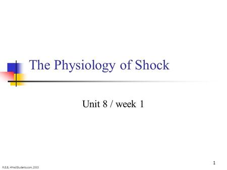 1 The Physiology of Shock Unit 8 / week 1 R.E.B, 4MedStudents.com, 2003.