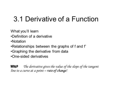 3.1 Derivative of a Function What youll learn Definition of a derivative Notation Relationships between the graphs of f and f Graphing the derivative from.