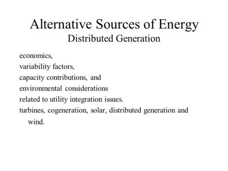 Alternative Sources of Energy Distributed Generation economics, variability factors, capacity contributions, and environmental considerations related to.