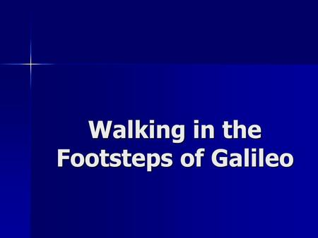 Walking in the Footsteps of Galileo. Who Is Galileo? What did science look like at the time of Galileo?