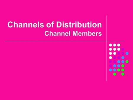 Channels of Distribution Channel Members. Objectives Define distribution. Explain the concept of a channel of distribution. Identify channel members.