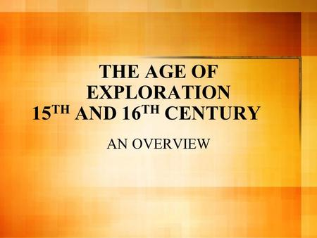THE AGE OF EXPLORATION 15 TH AND 16 TH CENTURY AN OVERVIEW.
