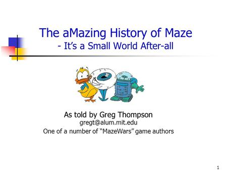 1 The aMazing History of Maze - Its a Small World After-all As told by Greg Thompson One of a number of MazeWars game authors.