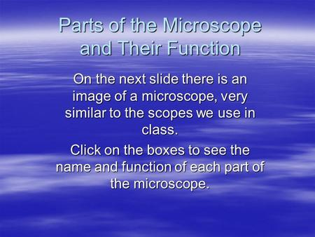Parts of the Microscope and Their Function On the next slide there is an image of a microscope, very similar to the scopes we use in class. Click on the.