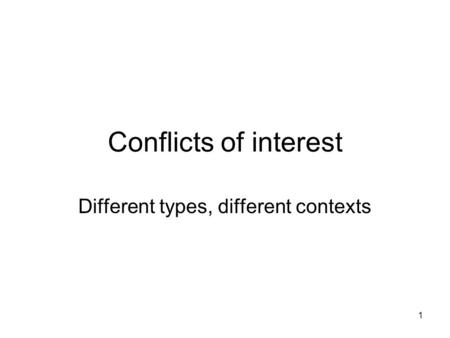 1 Conflicts of interest Different types, different contexts.