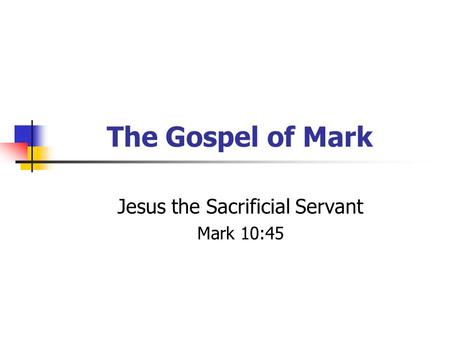 The Gospel of Mark Jesus the Sacrificial Servant Mark 10:45.