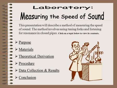 This presentation will describe a method of measuring the speed of sound. The method involves using tuning forks and listening for resonance in closed.