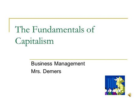 The Fundamentals of Capitalism Business Management Mrs. Demers.