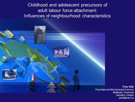 Childhood and adolescent precursors of adult labour force attachment: Influences of neighbourhood characteristics Piotr Wilk Psychiatry and Bechavioural.