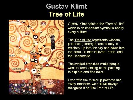 Gustav Klimt Tree of Life Gustav Klimt painted the Tree of Life which is an important symbol in nearly every culture. The Tree of Life represents wisdom,