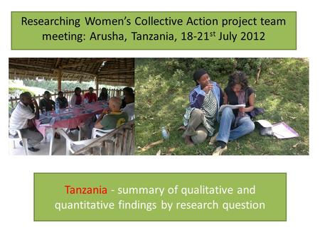 Tanzania - summary of qualitative and quantitative findings by research question Researching Womens Collective Action project team meeting: Arusha, Tanzania,