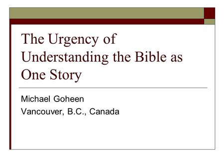 The Urgency of Understanding the Bible as One Story Michael Goheen Vancouver, B.C., Canada.