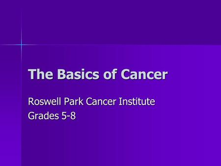 The Basics of Cancer Roswell Park Cancer Institute Grades 5-8.