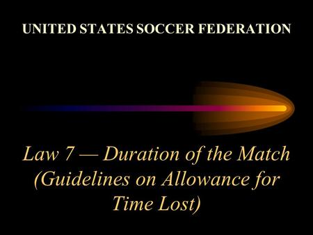 Law 7 Duration of the Match (Guidelines on Allowance for Time Lost) UNITED STATES SOCCER FEDERATION.