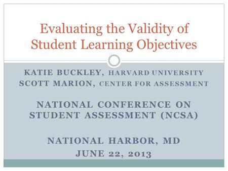 KATIE BUCKLEY, HARVARD UNIVERSITY SCOTT MARION, CENTER FOR ASSESSMENT NATIONAL CONFERENCE ON STUDENT ASSESSMENT (NCSA) NATIONAL HARBOR, MD JUNE 22, 2013.