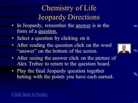 Chemistry of Life Jeopardy Directions In Jeopardy, remember the answer is in the form of a question. Select a question by clicking on it. After reading.