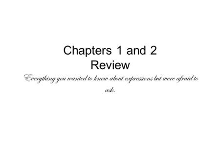 Chapters 1 and 2 Review Everything you wanted to know about expressions but were afraid to ask.