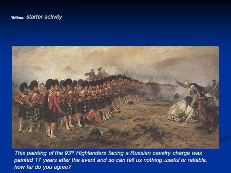  starter activity This painting of the 93rd Highlanders facing a Russian cavalry charge was painted 17 years after the event and so can tell us nothing.